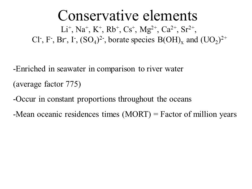 Conservative elements Li +, Na +, K +, Rb +, Cs +, Mg 2+, Ca 2+, Sr 2+, Cl -, F -, Br -, I -, (SO 4 ) 2-, borate species B(OH) x and (UO 2 ) 2+ -Enriched in seawater in comparison to river water (average factor 775) -Occur in constant proportions throughout the oceans -Mean oceanic residences times (MORT) = Factor of million years