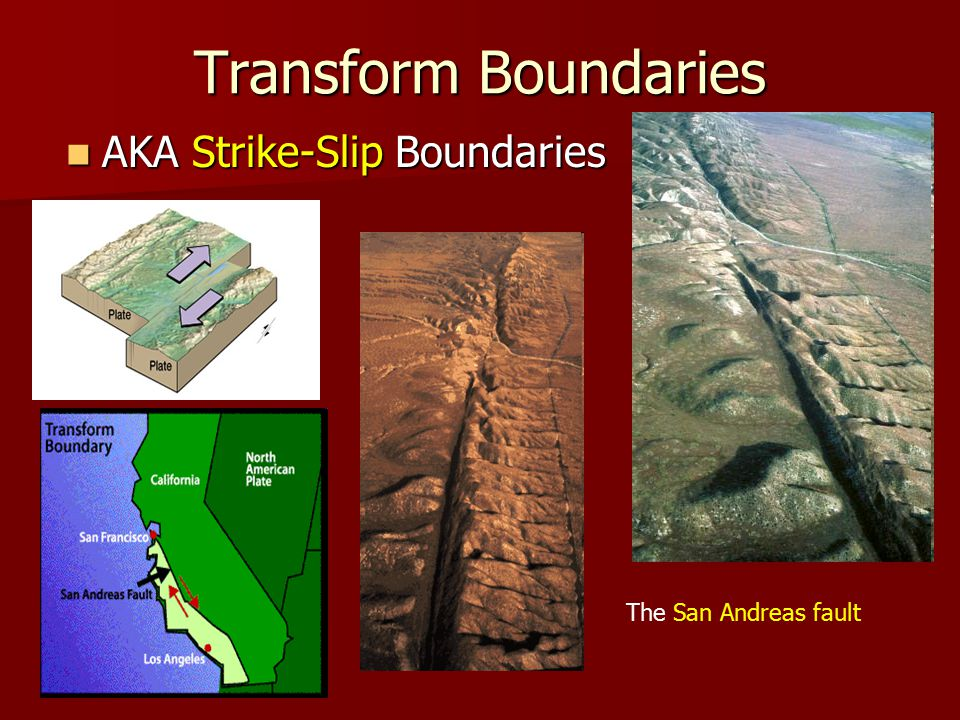 Transform Boundaries AKA Strike-Slip Boundaries AKA Strike-Slip Boundaries The San Andreas fault