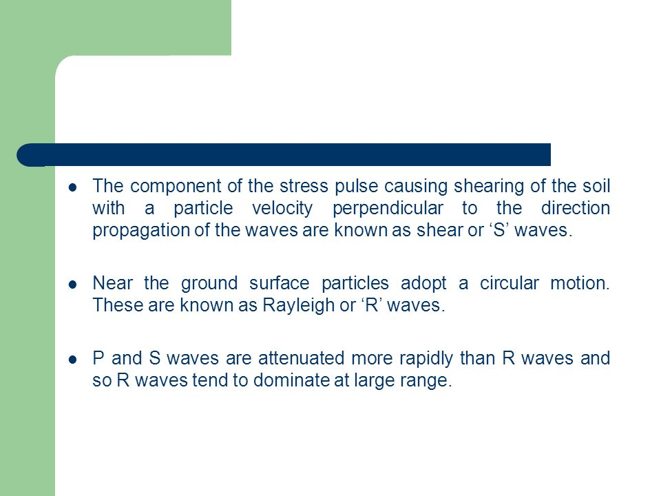 The component of the stress pulse causing shearing of the soil with a particle velocity perpendicular to the direction propagation of the waves are known as shear or 'S' waves.