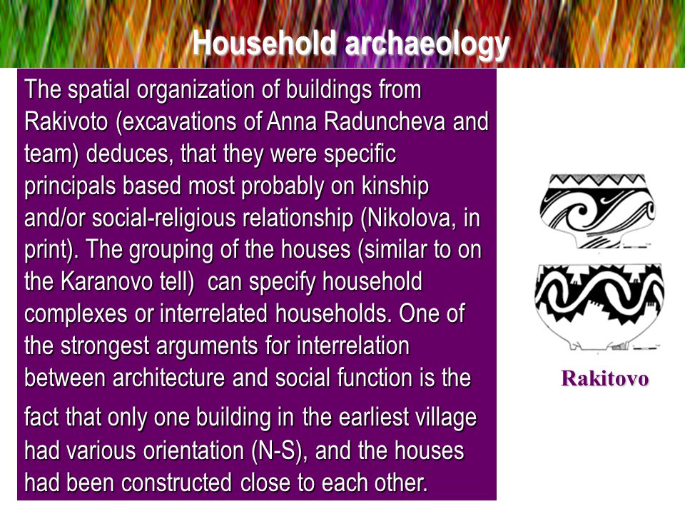 Household archaeology The spatial organization of buildings from Rakivoto (excavations of Anna Raduncheva and team) deduces, that they were specific principals based most probably on kinship and/or social-religious relationship (Nikolova, in print).