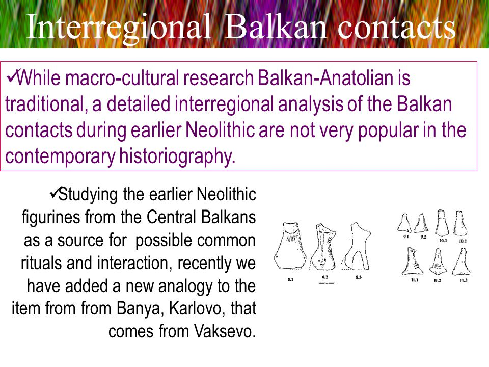 Interregional Balkan contacts While macro-cultural research Balkan-Anatolian is traditional, a detailed interregional analysis of the Balkan contacts during earlier Neolithic are not very popular in the contemporary historiography.