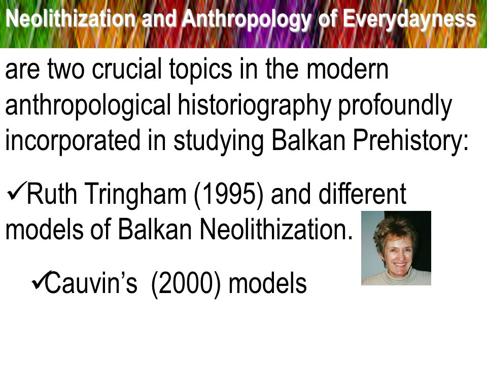 Neolithization and Anthropology of Everydayness are two crucial topics in the modern anthropological historiography profoundly incorporated in studying Balkan Prehistory: Ruth Tringham (1995) and different models of Balkan Neolithization.