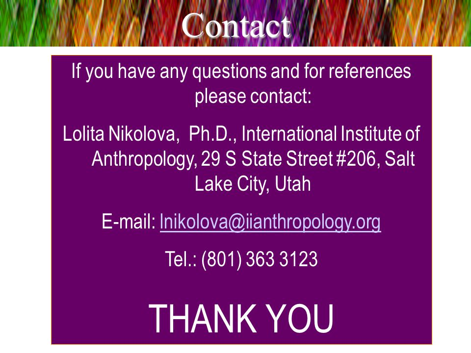 If you have any questions and for references please contact: Lolita Nikolova, Ph.D., International Institute of Anthropology, 29 S State Street #206, Salt Lake City, Utah E-mail: lnikolova@iianthropology.orglnikolova@iianthropology.org Tel.: (801) 363 3123 THANK YOUContact