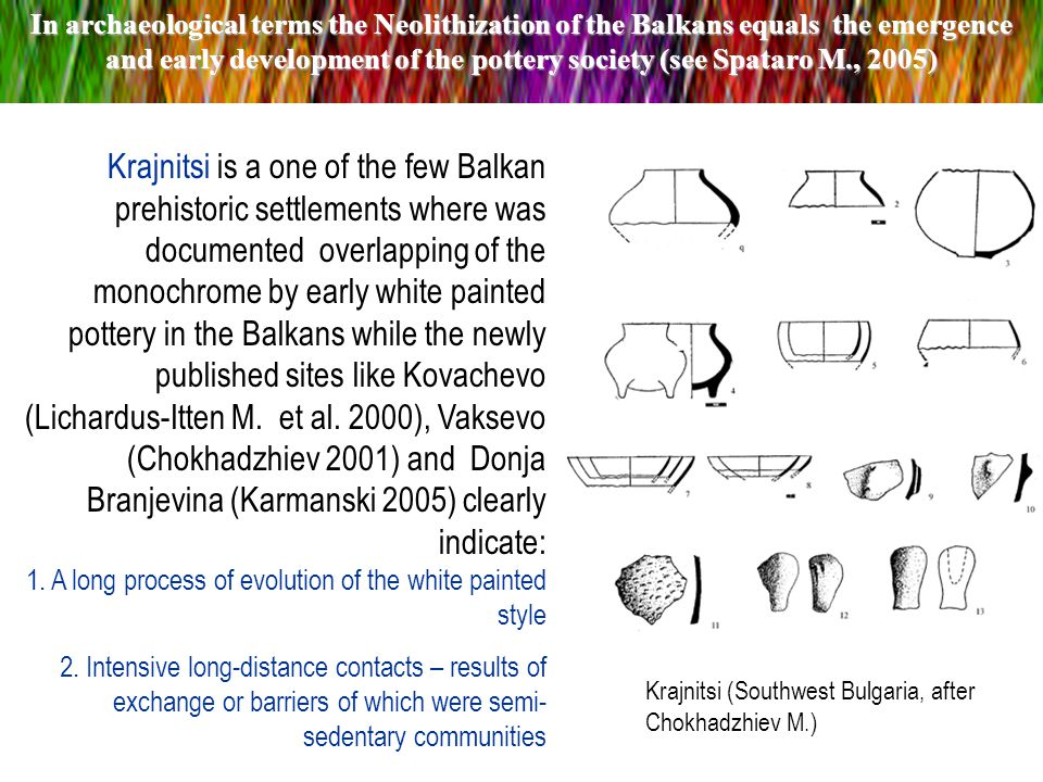 Krajnitsi is a one of the few Balkan prehistoric settlements where was documented overlapping of the monochrome by early white painted pottery in the Balkans while the newly published sites like Kovachevo (Lichardus-Itten M.