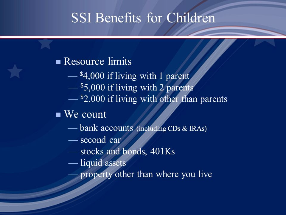  Resource limits — $ 4,000 if living with 1 parent — $ 5,000 if living with 2 parents — $ 2,000 if living with other than parents  We count — bank accounts (including CDs & IRAs) — second car — stocks and bonds, 401Ks — liquid assets — property other than where you live SSI Benefits for Children