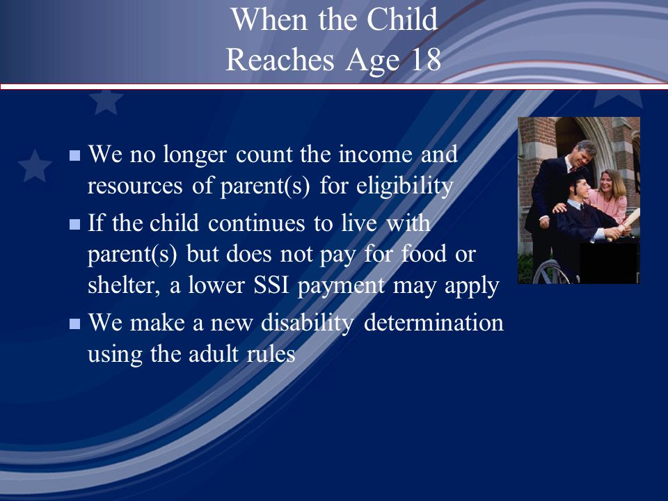When the Child Reaches Age 18  We no longer count the income and resources of parent(s) for eligibility  If the child continues to live with parent(s) but does not pay for food or shelter, a lower SSI payment may apply  We make a new disability determination using the adult rules