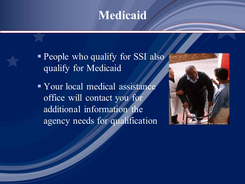 Medicaid  People who qualify for SSI also qualify for Medicaid  Your local medical assistance office will contact you for additional information the agency needs for qualification