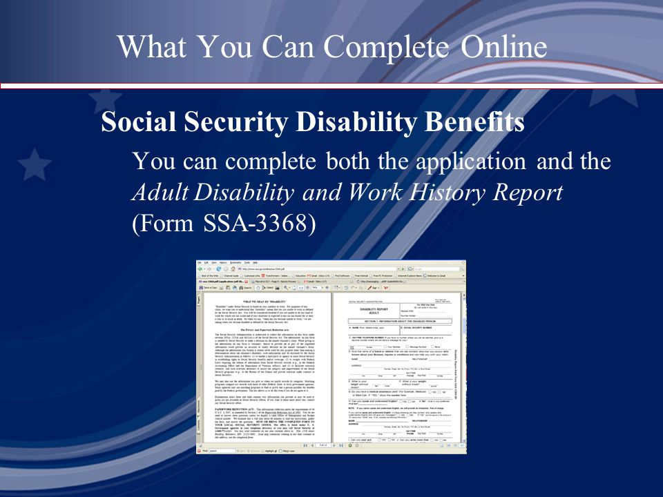 What You Can Complete Online Social Security Disability Benefits You can complete both the application and the Adult Disability and Work History Report (Form SSA-3368)