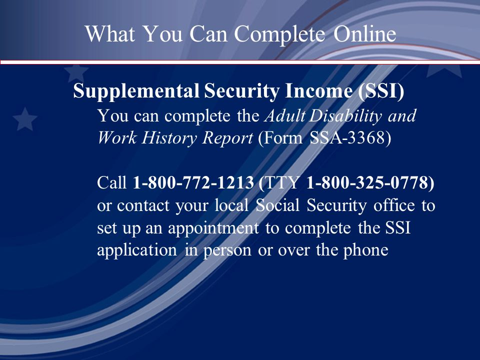What You Can Complete Online Supplemental Security Income (SSI) You can complete the Adult Disability and Work History Report (Form SSA-3368) Call (TTY ) or contact your local Social Security office to set up an appointment to complete the SSI application in person or over the phone