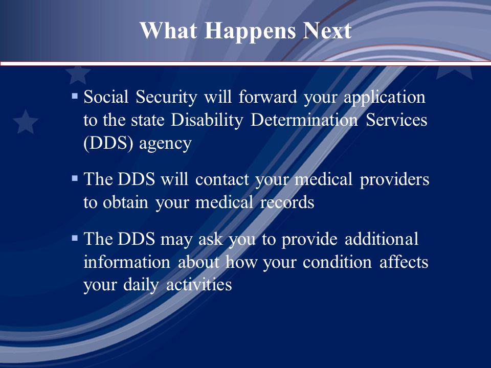 What Happens Next  Social Security will forward your application to the state Disability Determination Services (DDS) agency  The DDS will contact your medical providers to obtain your medical records  The DDS may ask you to provide additional information about how your condition affects your daily activities