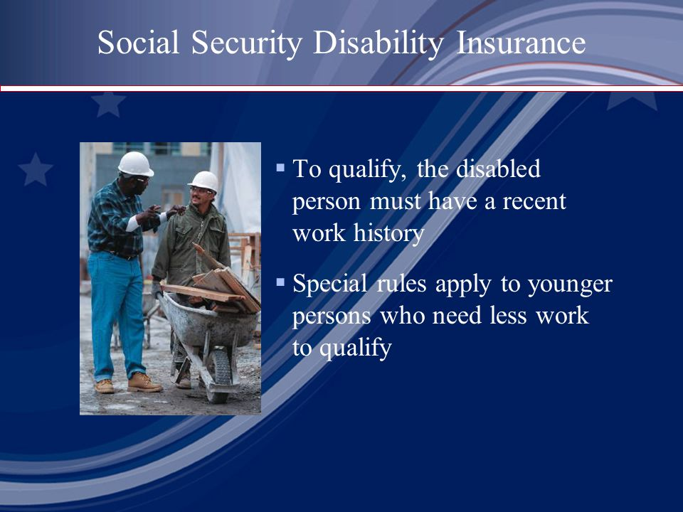  To qualify, the disabled person must have a recent work history  Special rules apply to younger persons who need less work to qualify Social Security Disability Insurance