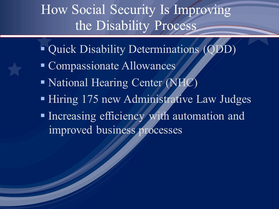  Quick Disability Determinations (QDD)  Compassionate Allowances  National Hearing Center (NHC)  Hiring 175 new Administrative Law Judges  Increasing efficiency with automation and improved business processes How Social Security Is Improving the Disability Process