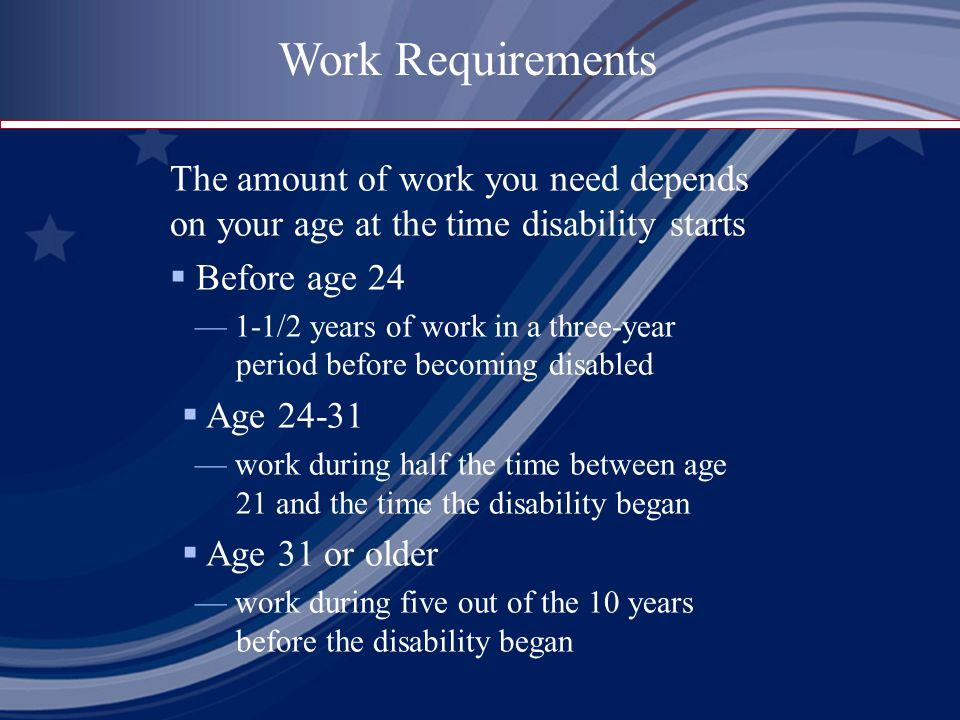 The amount of work you need depends on your age at the time disability starts  Before age 24 — 1-1/2 years of work in a three-year period before becoming disabled  Age — work during half the time between age 21 and the time the disability began  Age 31 or older — work during five out of the 10 years before the disability began Work Requirements
