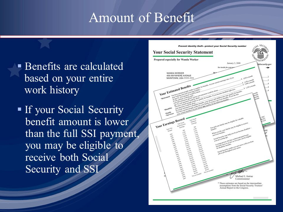 Benefits are calculated based on your entire work history  If your Social Security benefit amount is lower than the full SSI payment, you may be eligible to receive both Social Security and SSI Amount of Benefit