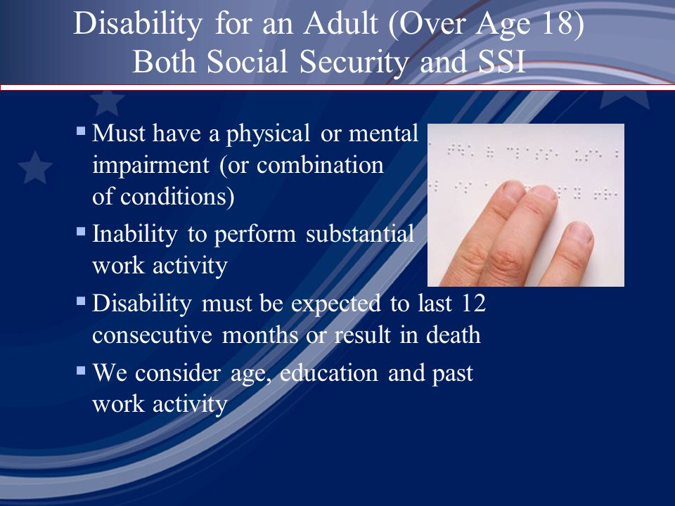 Disability for an Adult (Over Age 18) Both Social Security and SSI  Must have a physical or mental impairment (or combination of conditions)  Inability to perform substantial work activity  Disability must be expected to last 12 consecutive months or result in death  We consider age, education and past work activity
