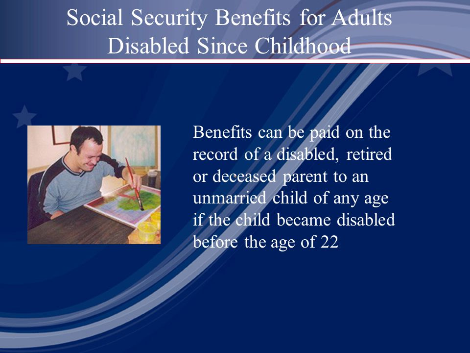 Benefits can be paid on the record of a disabled, retired or deceased parent to an unmarried child of any age if the child became disabled before the age of 22 Social Security Benefits for Adults Disabled Since Childhood