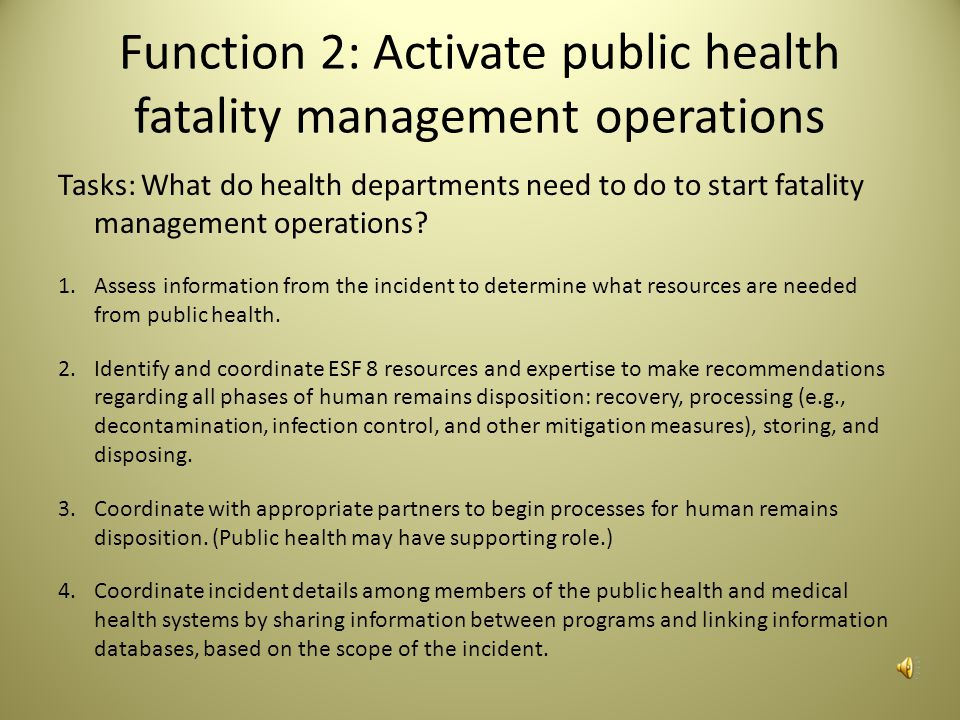 Task Elements There are elements that health departments should keep in mind to address different aspects of the tasks: Letters of agreement with agencies to share resources, facilities, and other potential support Documentation that identifies how public health has participated in planning activities Coordination with SMEs to determine roles and responsibilities of public health All-hazards fatality management including addressing public health roles Training on mass fatality incident response, ESF-8, and fatality management Personal protective equipment to support designated public health roles
