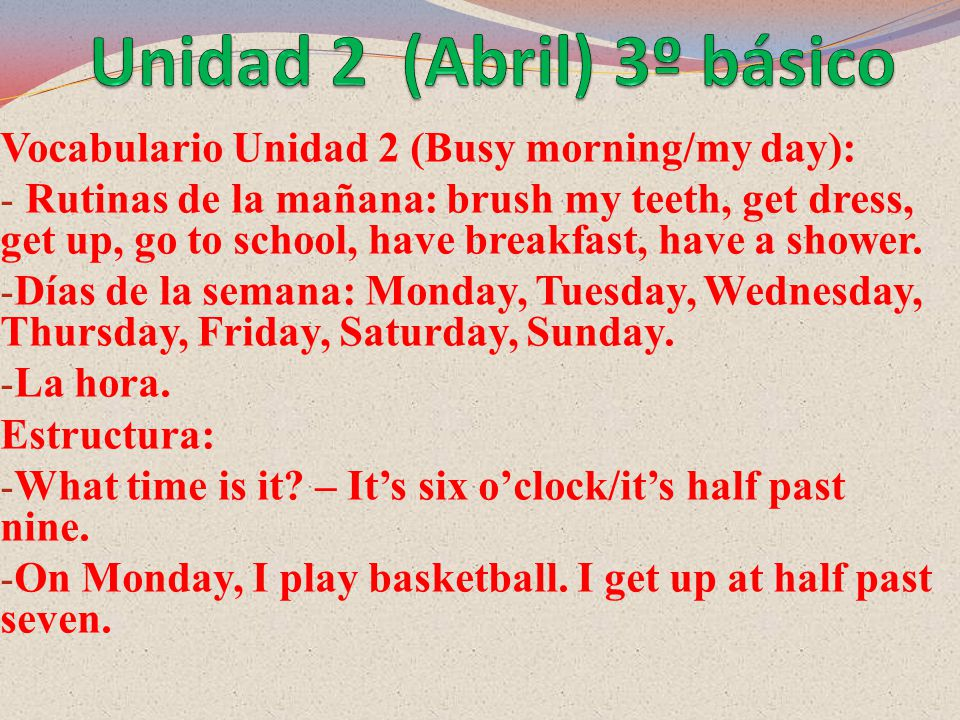 Vocabulario Unidad 2 (Busy morning/my day): - Rutinas de la mañana: brush my teeth, get dress, get up, go to school, have breakfast, have a shower.