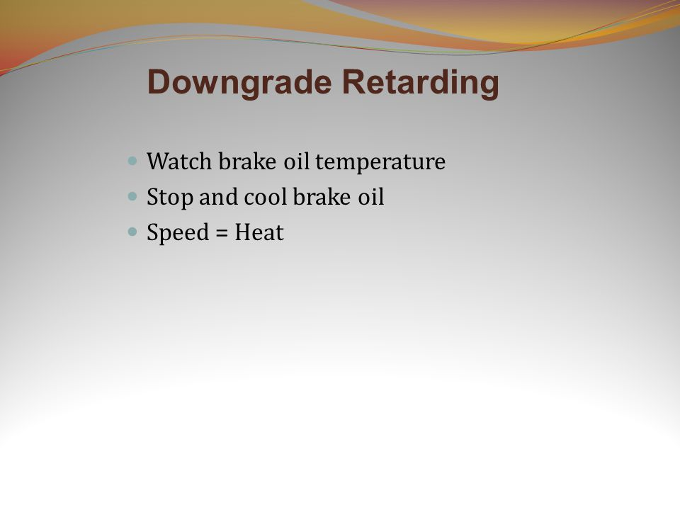 Downgrade Retarding Watch brake oil temperature Stop and cool brake oil Speed = Heat