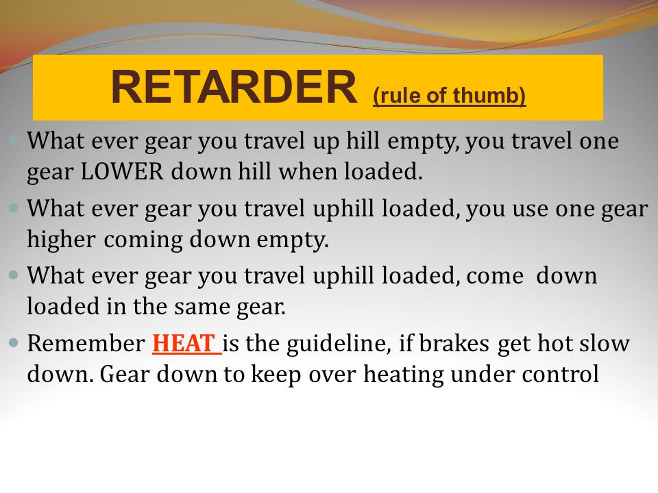 RETARDER (rule of thumb) What ever gear you travel up hill empty, you travel one gear LOWER down hill when loaded.