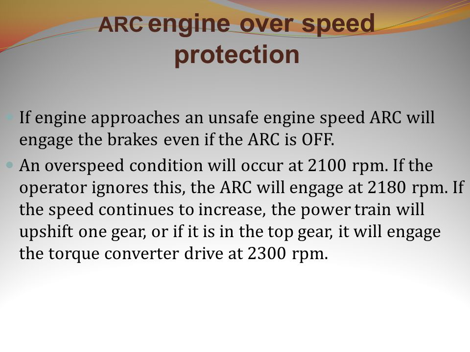 ARC engine over speed protection If engine approaches an unsafe engine speed ARC will engage the brakes even if the ARC is OFF.