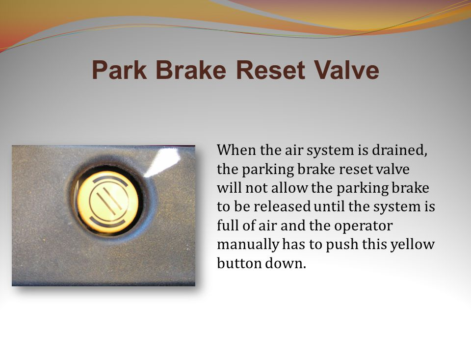 When the air system is drained, the parking brake reset valve will not allow the parking brake to be released until the system is full of air and the operator manually has to push this yellow button down.
