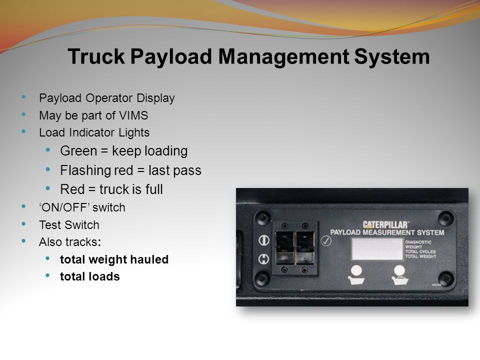 Truck Payload Management System Payload Operator Display May be part of VIMS Load Indicator Lights Green = keep loading Flashing red = last pass Red = truck is full 'ON/OFF' switch Test Switch Also tracks: total weight hauled total loads