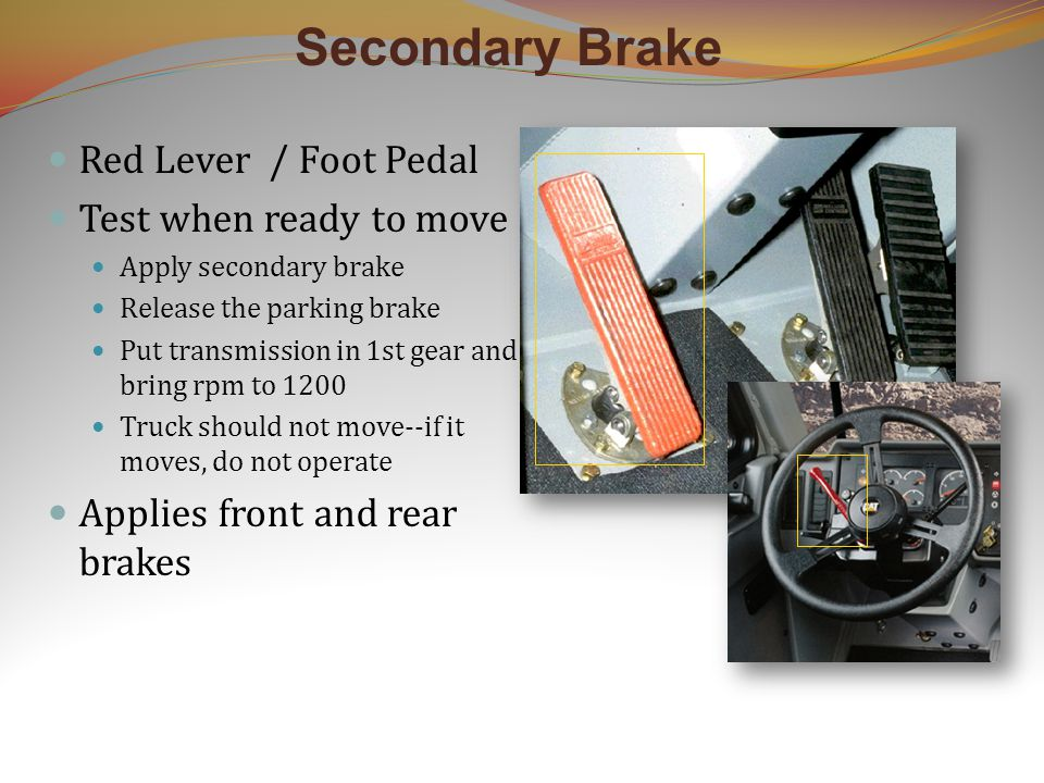 Secondary Brake Red Lever / Foot Pedal Test when ready to move Apply secondary brake Release the parking brake Put transmission in 1st gear and bring rpm to 1200 Truck should not move--if it moves, do not operate Applies front and rear brakes