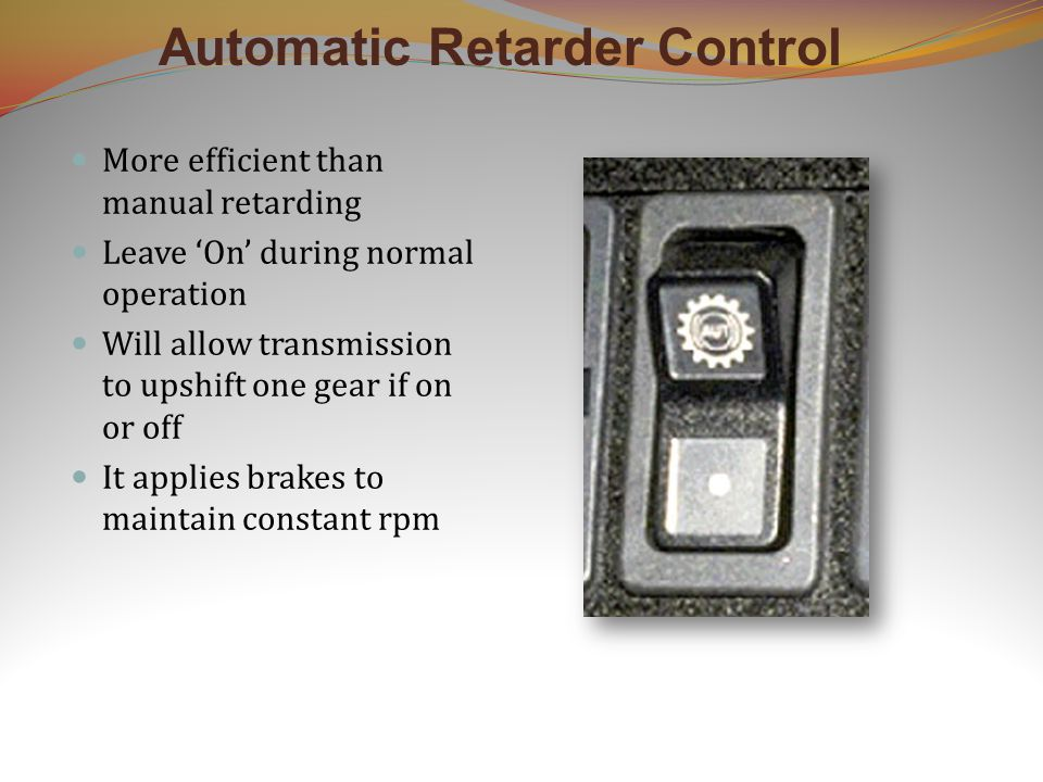 Automatic Retarder Control More efficient than manual retarding Leave 'On' during normal operation Will allow transmission to upshift one gear if on or off It applies brakes to maintain constant rpm