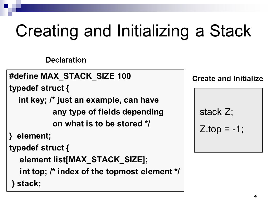 4 Creating and Initializing a Stack #define MAX_STACK_SIZE 100 typedef struct { int key; /* just an example, can have any type of fields depending on what is to be stored */ } element; typedef struct { element list[MAX_STACK_SIZE]; int top; /* index of the topmost element */ } stack; stack Z; Z.top = -1; Declaration Create and Initialize