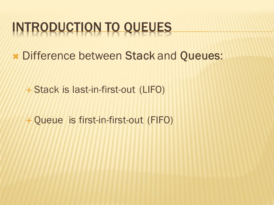  Difference between Stack and Queues:  Stack is last-in-first-out (LIFO)  Queue is first-in-first-out (FIFO)