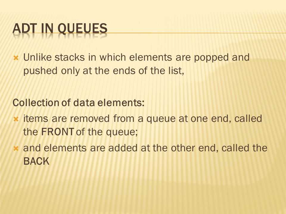  Unlike stacks in which elements are popped and pushed only at the ends of the list, Collection of data elements:  items are removed from a queue at one end, called the FRONT of the queue;  and elements are added at the other end, called the BACK