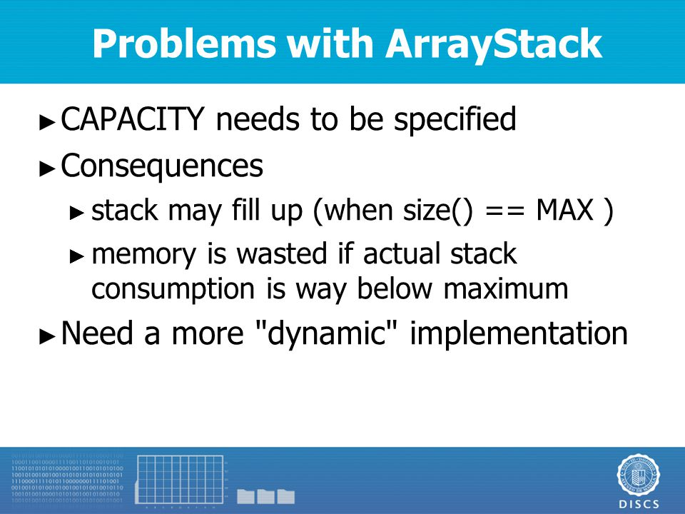 Problems with ArrayStack ► CAPACITY needs to be specified ► Consequences ► stack may fill up (when size() == MAX ) ► memory is wasted if actual stack consumption is way below maximum ► Need a more dynamic implementation