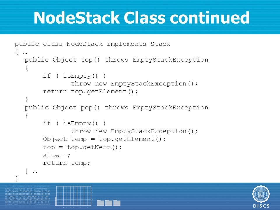 NodeStack Class continued public class NodeStack implements Stack { … public Object top() throws EmptyStackException { if ( isEmpty() ) throw new EmptyStackException(); return top.getElement(); } public Object pop() throws EmptyStackException { if ( isEmpty() ) throw new EmptyStackException(); Object temp = top.getElement(); top = top.getNext(); size--; return temp; } … }