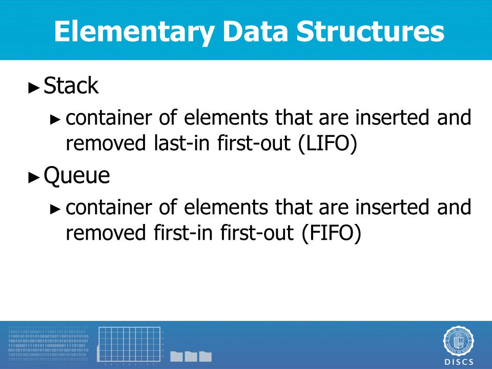 Elementary Data Structures ► Stack ► container of elements that are inserted and removed last-in first-out (LIFO) ► Queue ► container of elements that are inserted and removed first-in first-out (FIFO)