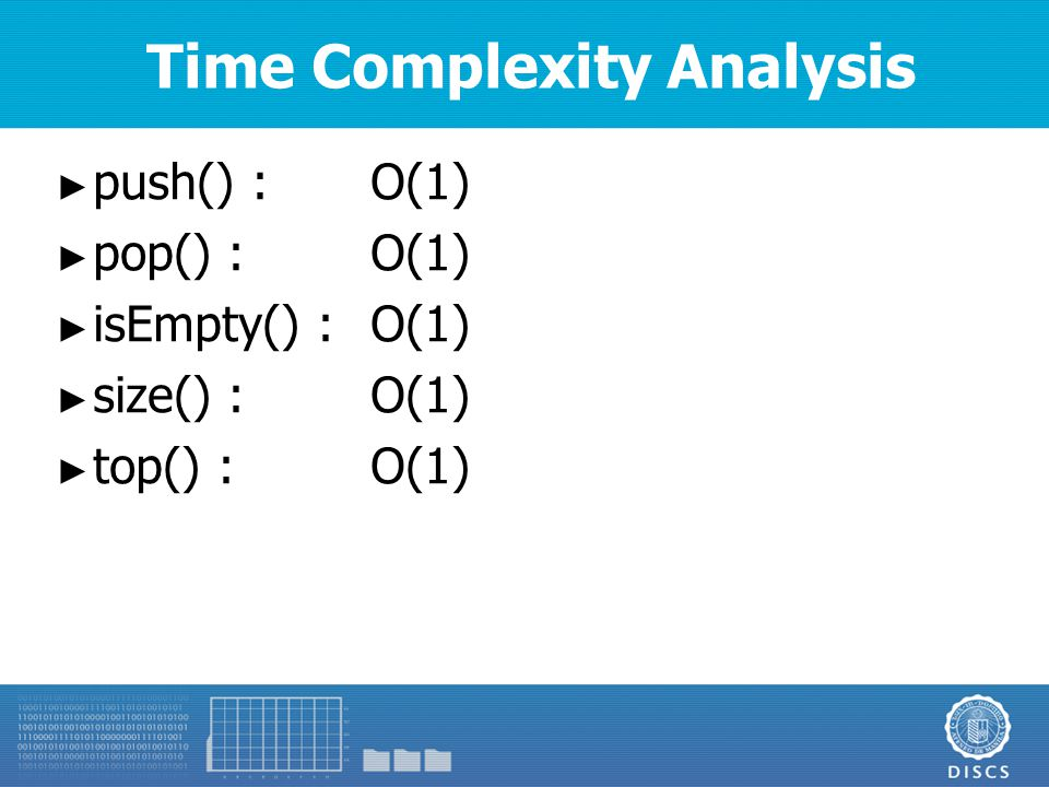 Time Complexity Analysis ► push() :O(1) ► pop() :O(1) ► isEmpty() :O(1) ► size() :O(1) ► top() :O(1)