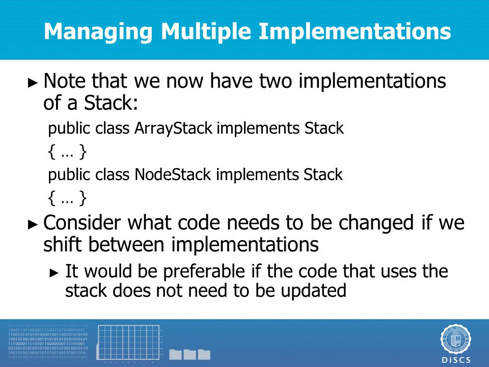 Managing Multiple Implementations ► Note that we now have two implementations of a Stack: public class ArrayStack implements Stack { … } public class NodeStack implements Stack { … } ► Consider what code needs to be changed if we shift between implementations ► It would be preferable if the code that uses the stack does not need to be updated