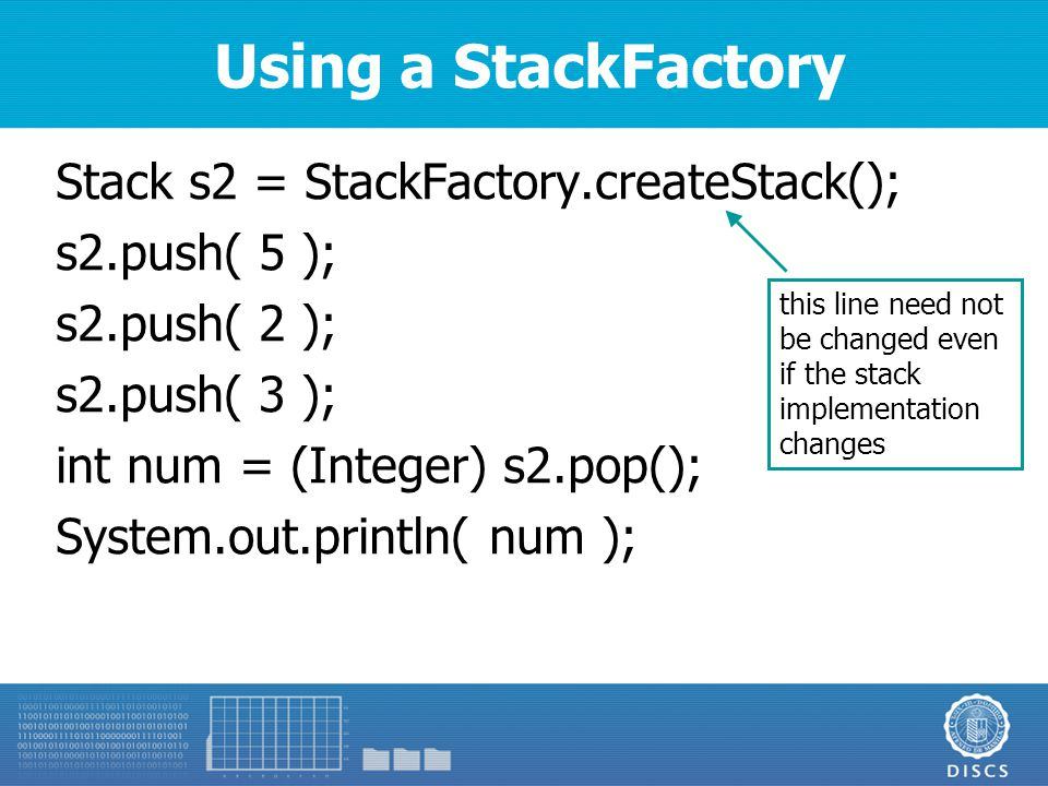 Using a StackFactory Stack s2 = StackFactory.createStack(); s2.push( 5 ); s2.push( 2 ); s2.push( 3 ); int num = (Integer) s2.pop(); System.out.println( num ); this line need not be changed even if the stack implementation changes