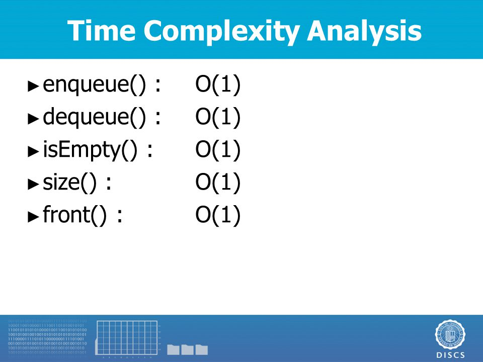 Time Complexity Analysis ► enqueue() :O(1) ► dequeue() :O(1) ► isEmpty() :O(1) ► size() :O(1) ► front() :O(1)