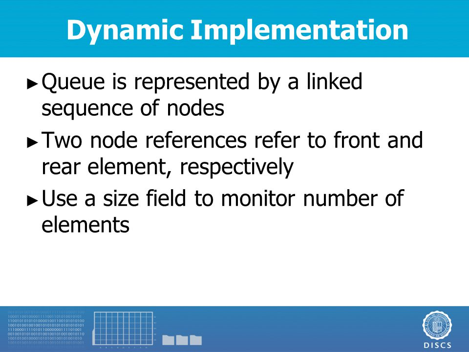 Dynamic Implementation ► Queue is represented by a linked sequence of nodes ► Two node references refer to front and rear element, respectively ► Use a size field to monitor number of elements