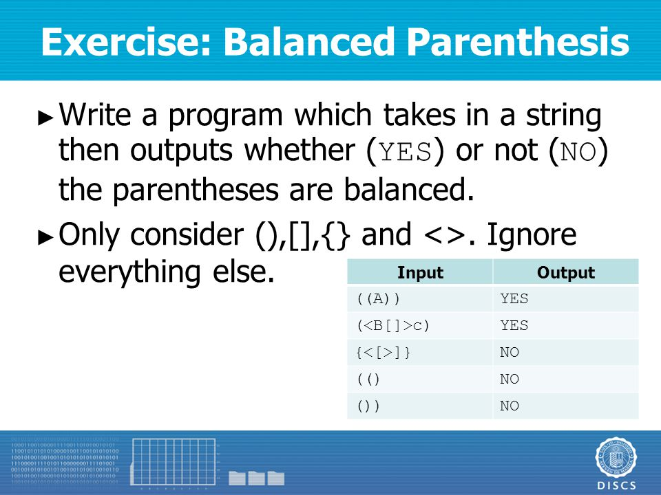Exercise: Balanced Parenthesis ► Write a program which takes in a string then outputs whether ( YES ) or not ( NO ) the parentheses are balanced.