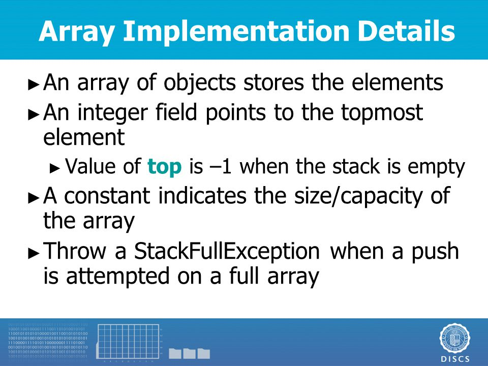 Array Implementation Details ► An array of objects stores the elements ► An integer field points to the topmost element ► Value of top is –1 when the stack is empty ► A constant indicates the size/capacity of the array ► Throw a StackFullException when a push is attempted on a full array