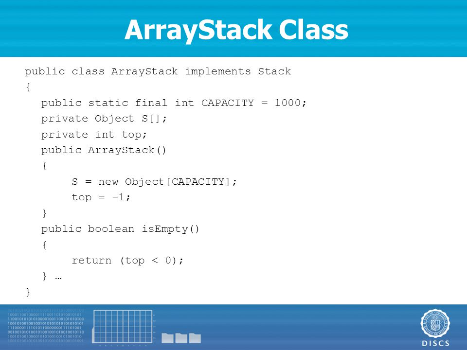 ArrayStack Class public class ArrayStack implements Stack { public static final int CAPACITY = 1000; private Object S[]; private int top; public ArrayStack() { S = new Object[CAPACITY]; top = -1; } public boolean isEmpty() { return (top < 0); } … }