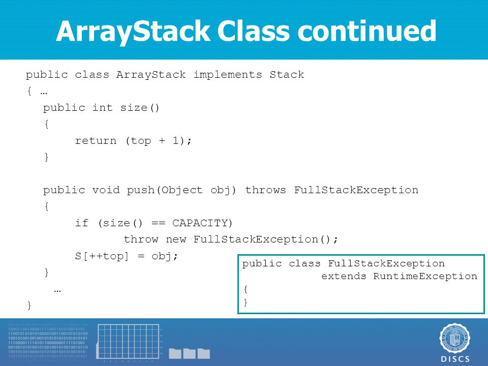 ArrayStack Class continued public class ArrayStack implements Stack { … public int size() { return (top + 1); } public void push(Object obj) throws FullStackException { if (size() == CAPACITY) throw new FullStackException(); S[++top] = obj; } … } public class FullStackException extends RuntimeException { }