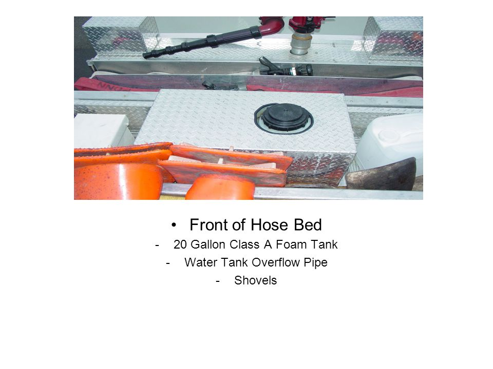 Front of Hose Bed -20 Gallon Class A Foam Tank -Water Tank Overflow Pipe -Shovels