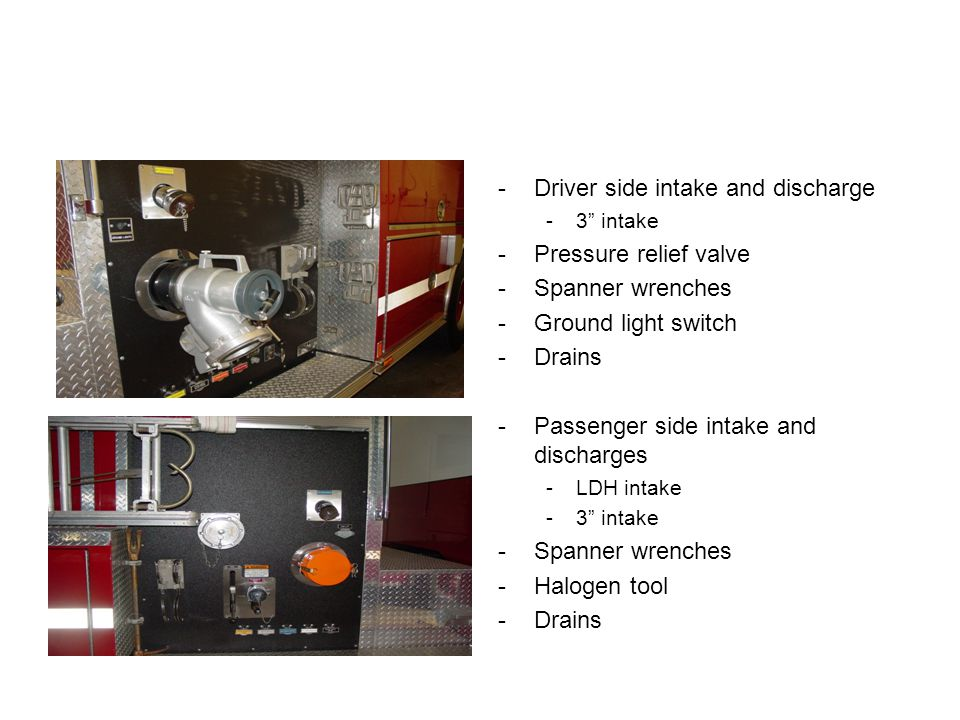 -Driver side intake and discharge -3 intake -Pressure relief valve -Spanner wrenches -Ground light switch -Drains -Passenger side intake and discharges -LDH intake -3 intake -Spanner wrenches -Halogen tool -Drains