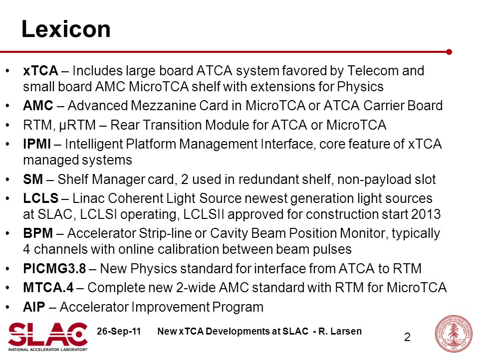 26-Sep-11 2 Lexicon xTCA – Includes large board ATCA system favored by Telecom and small board AMC MicroTCA shelf with extensions for Physics AMC – Advanced Mezzanine Card in MicroTCA or ATCA Carrier Board RTM, μRTM – Rear Transition Module for ATCA or MicroTCA IPMI – Intelligent Platform Management Interface, core feature of xTCA managed systems SM – Shelf Manager card, 2 used in redundant shelf, non-payload slot LCLS – Linac Coherent Light Source newest generation light sources at SLAC, LCLSI operating, LCLSII approved for construction start 2013 BPM – Accelerator Strip-line or Cavity Beam Position Monitor, typically 4 channels with online calibration between beam pulses PICMG3.8 – New Physics standard for interface from ATCA to RTM MTCA.4 – Complete new 2-wide AMC standard with RTM for MicroTCA AIP – Accelerator Improvement Program New xTCA Developments at SLAC - R.