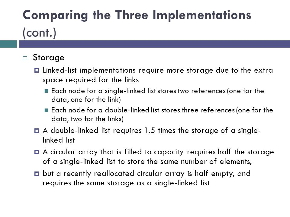 Comparing the Three Implementations (cont.)  Storage  Linked-list implementations require more storage due to the extra space required for the links Each node for a single-linked list stores two references (one for the data, one for the link) Each node for a double-linked list stores three references (one for the data, two for the links)  A double-linked list requires 1.5 times the storage of a single- linked list  A circular array that is filled to capacity requires half the storage of a single-linked list to store the same number of elements,  but a recently reallocated circular array is half empty, and requires the same storage as a single-linked list