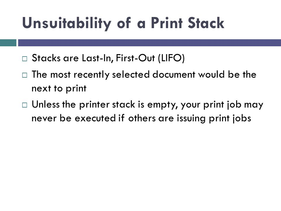 Unsuitability of a Print Stack  Stacks are Last-In, First-Out (LIFO)  The most recently selected document would be the next to print  Unless the printer stack is empty, your print job may never be executed if others are issuing print jobs
