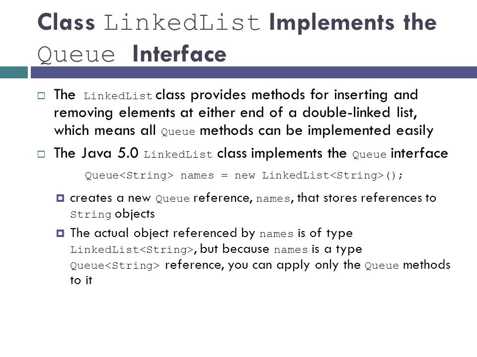 Class LinkedList Implements the Queue Interface  The LinkedList class provides methods for inserting and removing elements at either end of a double-linked list, which means all Queue methods can be implemented easily  The Java 5.0 LinkedList class implements the Queue interface Queue names = new LinkedList ();  creates a new Queue reference, names, that stores references to String objects  The actual object referenced by names is of type LinkedList, but because names is a type Queue reference, you can apply only the Queue methods to it